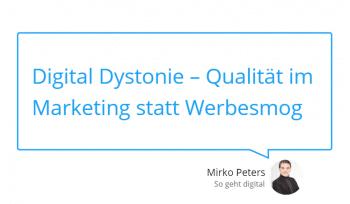 Digital Dystonie – Qualität im Marketing statt Werbesmog