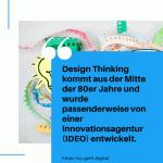 Design Thinking kommt aus der Mitte der 80er Jahre und wurde passenderweise von einer Innovationsagentur IDEO entwickelt. small