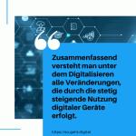 Zusammenfassend versteht man unter dem Digitalisieren alle Veränderungen die durch die stetig steigende Nutzung digitaler Geräte erfolgt. small